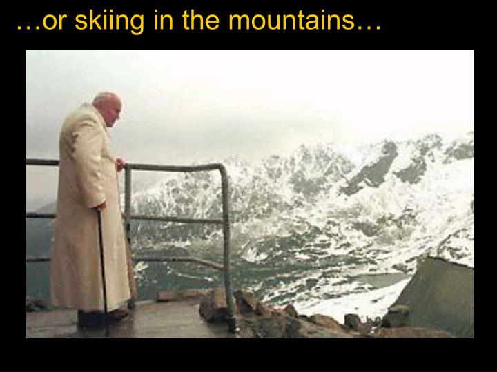 …or skiing in the mountains…