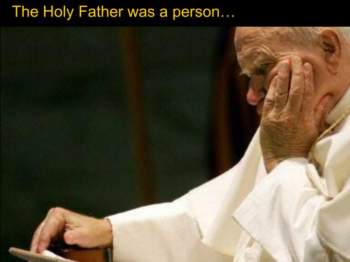 The Holy Father was a person…