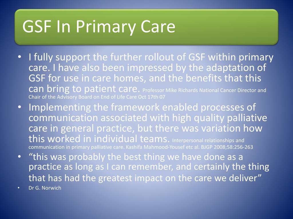 I fully support the further rollout of GSF within primary care. I have also been impressed by the adaptation of GSF for use in care homes, and the benefits that this can bring to patient care.