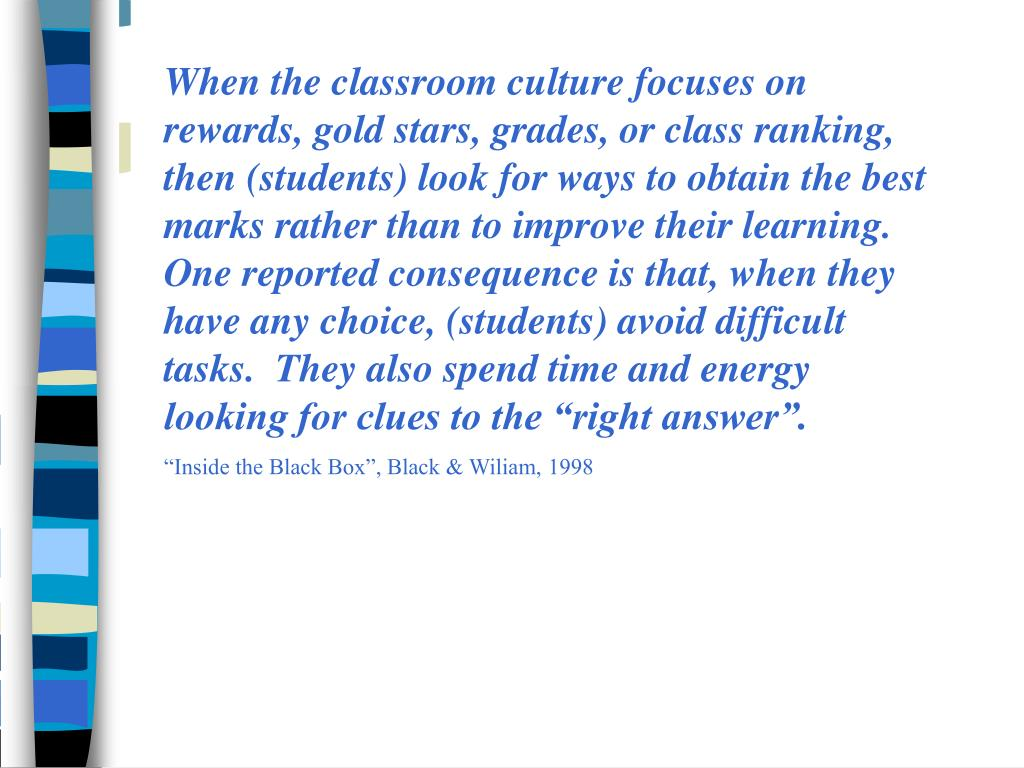 "When the classroom culture focuses on rewards, gold stars, grades, or class ranking, then (students) look for ways to obtain the best marks rather than to improve their learning.  One reported consequence is that, when they have any choice, (students) avoid difficult tasks.  They also spend time and energy looking for clues to the ""right answer""."