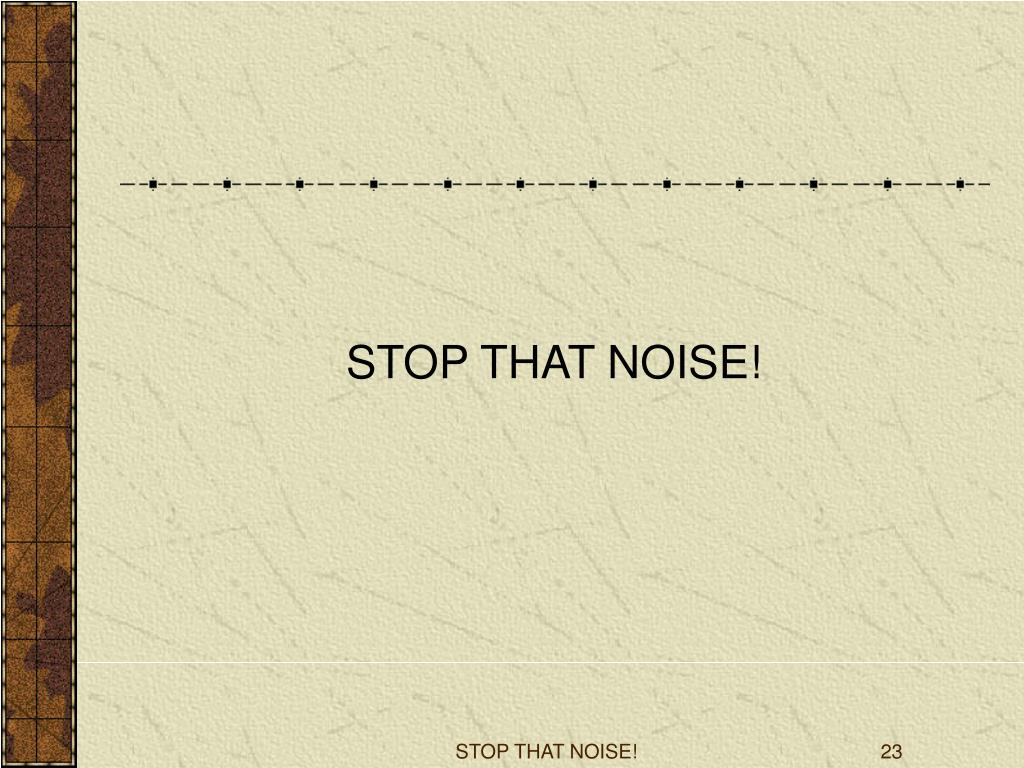 STOP THAT NOISE!