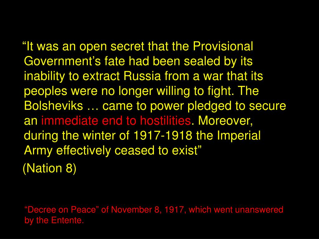 """""""It was an open secret that the Provisional Government's fate had been sealed by its inability to extract Russia from a war that its peoples were no longer willing to fight. The Bolsheviks … came to power pledged to secure an"""
