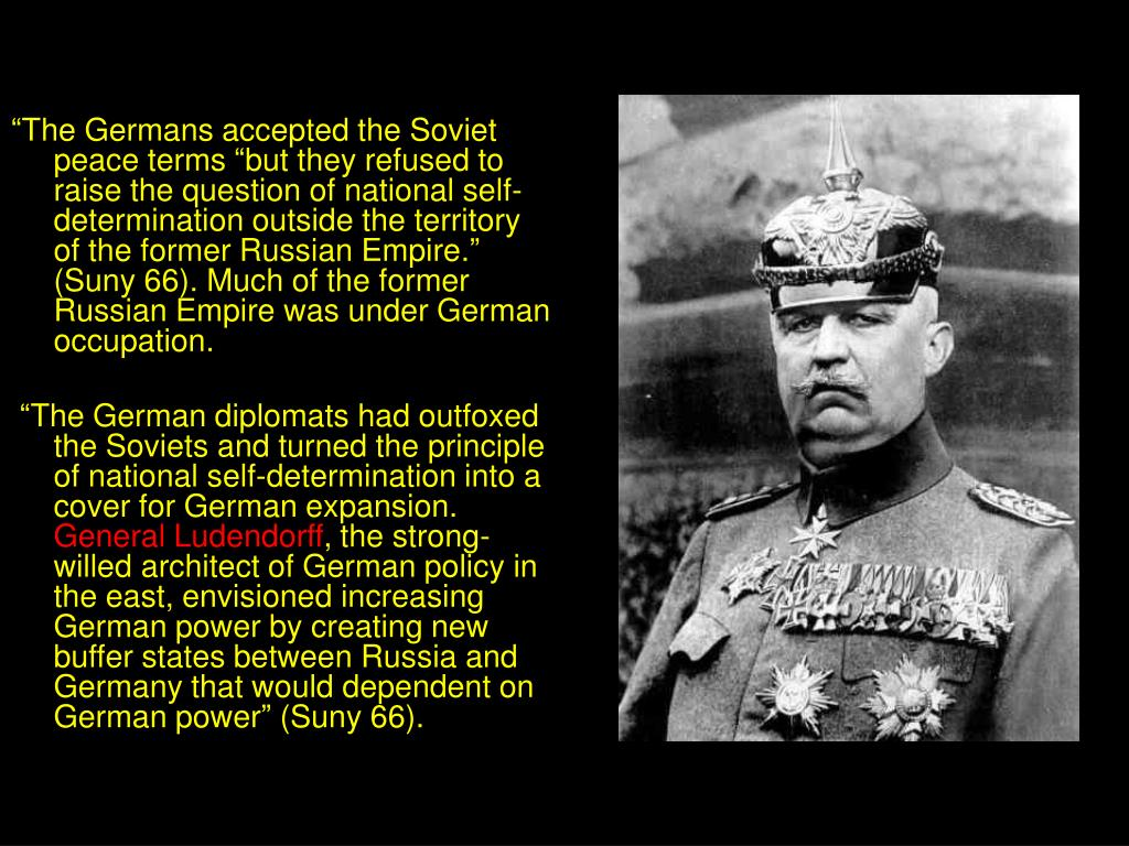 """""""The Germans accepted the Soviet peace terms """"but they refused to raise the question of national self-determination outside the territory of the former Russian Empire."""" (Suny 66). Much of the former Russian Empire was under German occupation."""