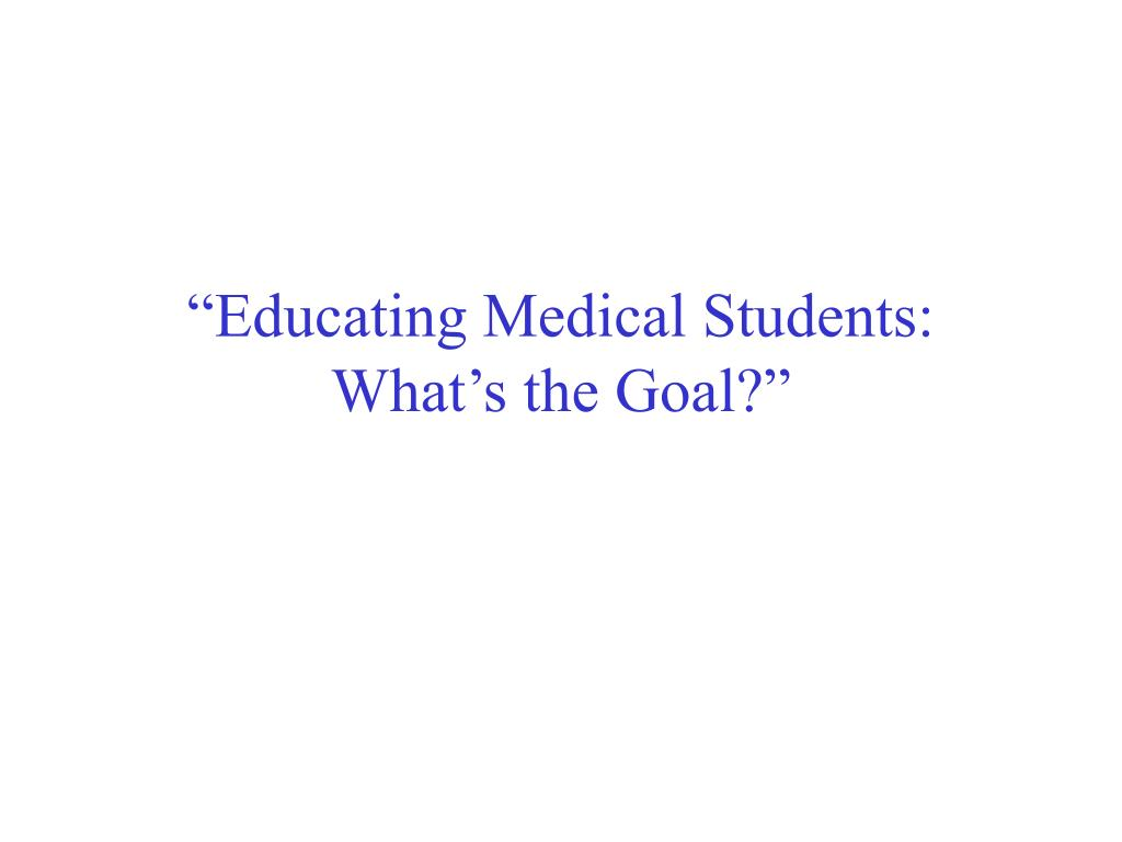 educating medical students what s the goal l.