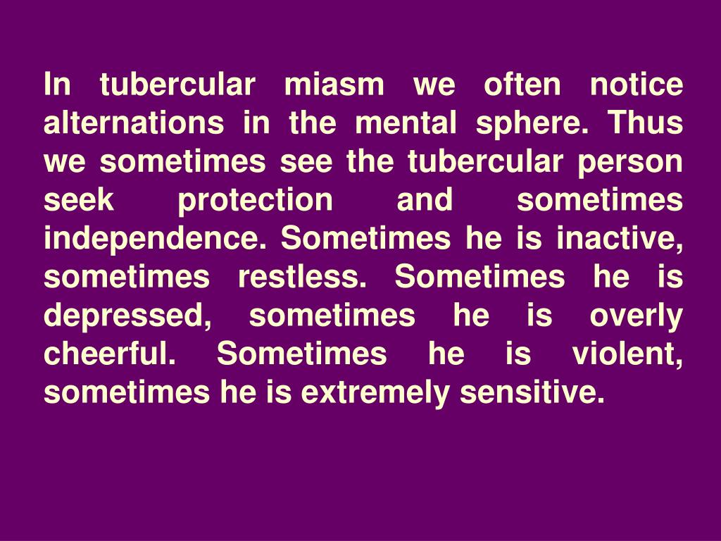 In tubercular miasm we often notice alternations in the mental sphere. Thus we sometimes see the tubercular person seek protection and sometimes independence. Sometimes he is inactive, sometimes restless. Sometimes he is depressed, sometimes he is overly cheerful. Sometimes he is violent, sometimes he is extremely sensitive.