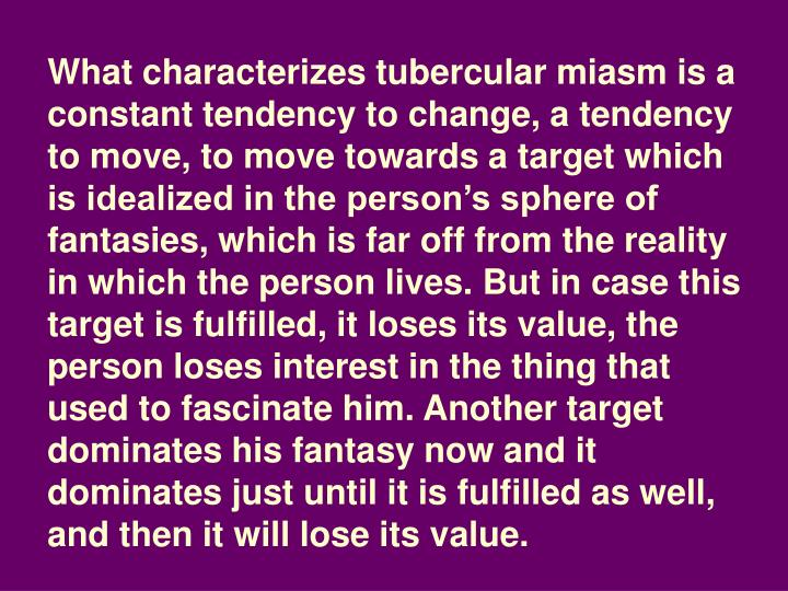 What characterizes tubercular miasm is a constant tendency to change, a tendency to move, to move to...