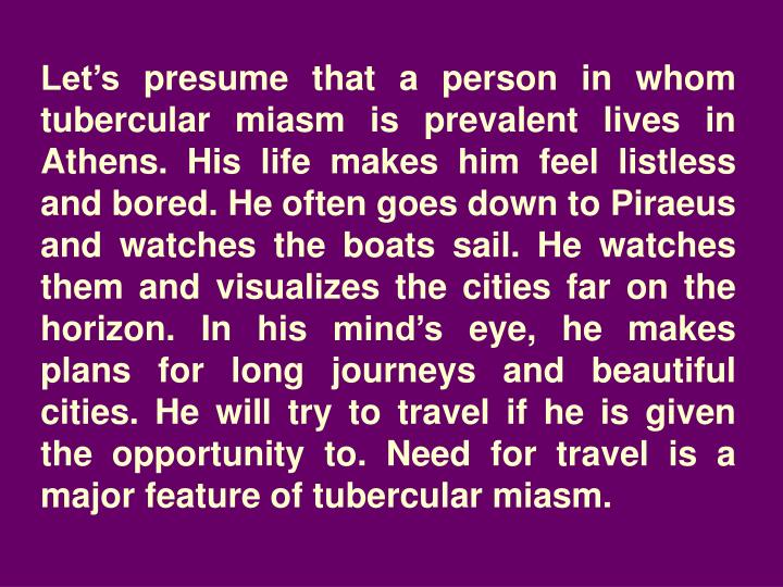Let's presume that a person in whom tubercular miasm is prevalent lives in Athens. His life makes ...