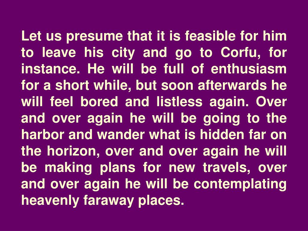Let us presume that it is feasible for him to leave his city and go to Corfu, for instance. He will be full of enthusiasm for a short while, but soon afterwards he will feel bored and listless again. Over and over again he will be going to the harbor and wander what is hidden far on the horizon, over and over again he will be making plans for new travels, over and over again he will be contemplating heavenly faraway places.