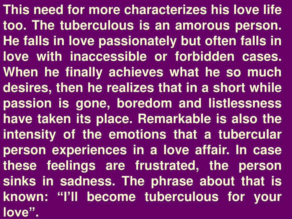 """This need for more characterizes his love life too. The tuberculous is an amorous person. He falls in love passionately but often falls in love with inaccessible or forbidden cases. When he finally achieves what he so much desires, then he realizes that in a short while passion is gone, boredom and listlessness have taken its place. Remarkable is also the intensity of the emotions that a tubercular person experiences in a love affair. In case these feelings are frustrated, the person sinks in sadness. The phrase about that is known: """"I'll become tuberculous for your love""""."""