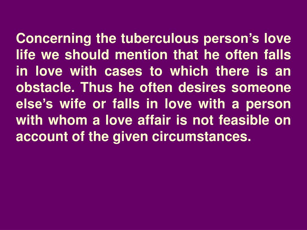 Concerning the tuberculous person's love life we should mention that he often falls in love with cases to which there is an obstacle. Thus he often desires someone else's wife or falls in love with a person with whom a love affair is not feasible on account of the given circumstances.