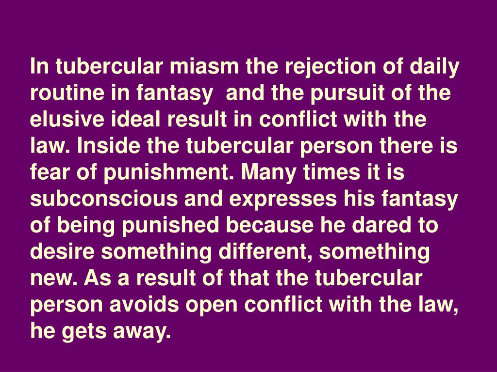 In tubercular miasm the rejection of daily routine in fantasy  and the pursuit of the elusive ideal result in conflict with the law. Inside the tubercular person there is fear of punishment. Many times it is subconscious and expresses his fantasy of being punished because he dared to desire something different, something new. As a result of that the tubercular person avoids open conflict with the law, he gets away.