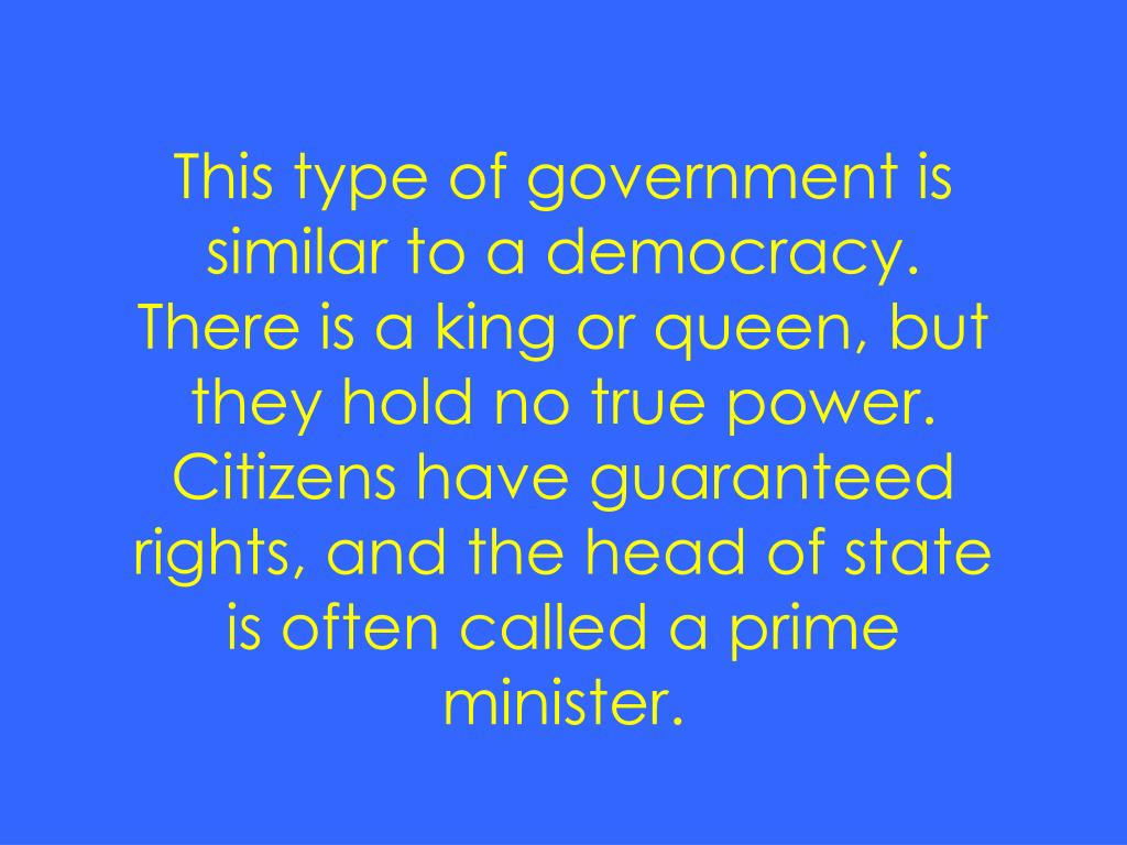 This type of government is similar to a democracy.  There is a king or queen, but they hold no true power.  Citizens have guaranteed rights, and the head of state is often called a prime minister.