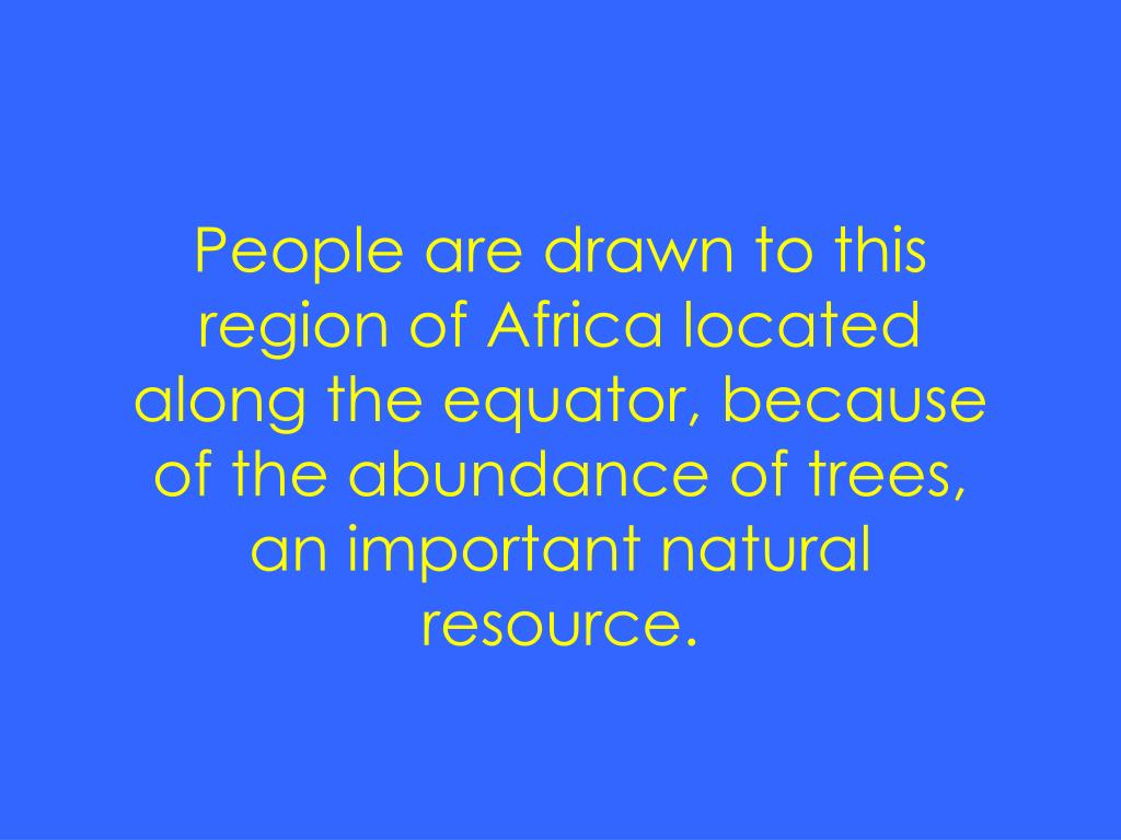 People are drawn to this region of Africa located along the equator, because of the abundance of trees, an important natural resource.