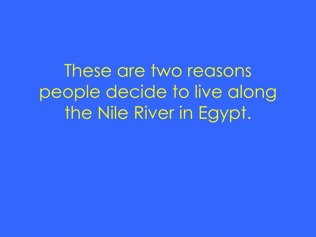 These are two reasons people decide to live along the Nile River in Egypt.