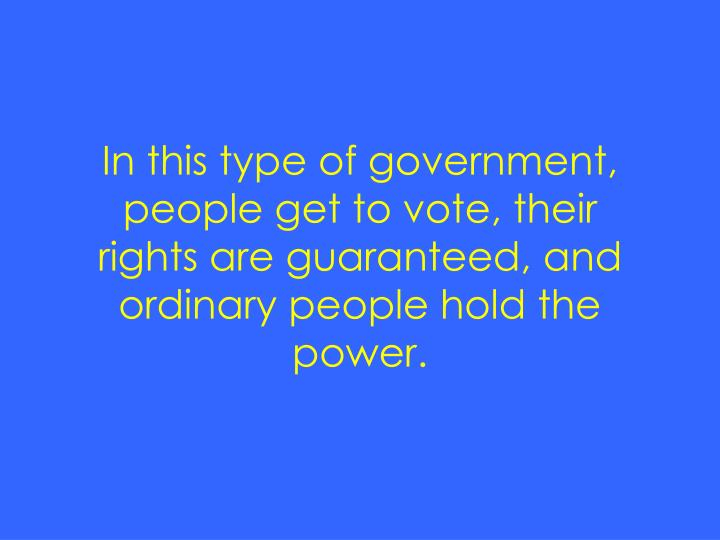 In this type of government, people get to vote, their rights are guaranteed, and ordinary people hol...