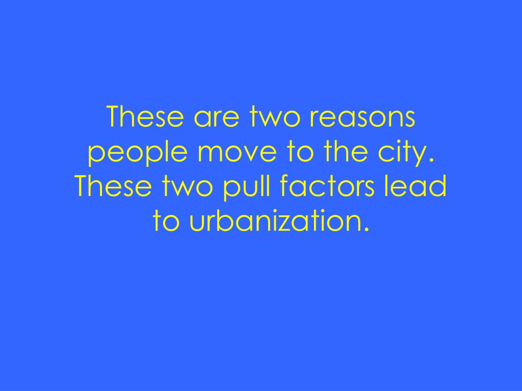 These are two reasons people move to the city.  These two pull factors lead to urbanization.