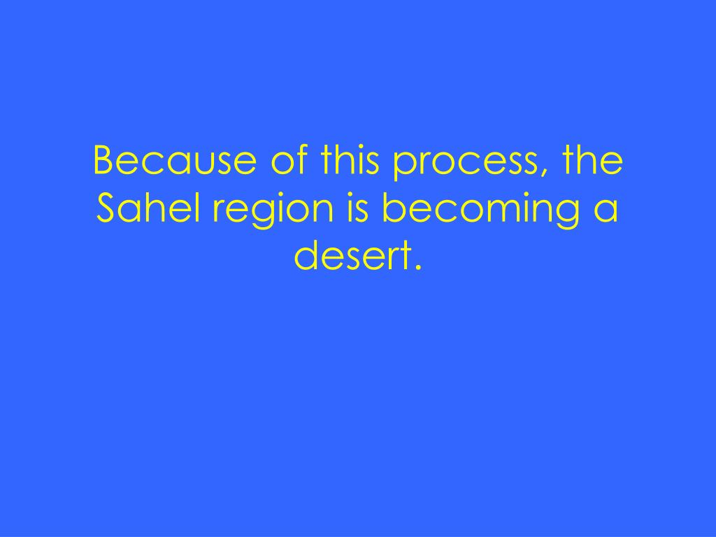 Because of this process, the Sahel region is becoming a desert.
