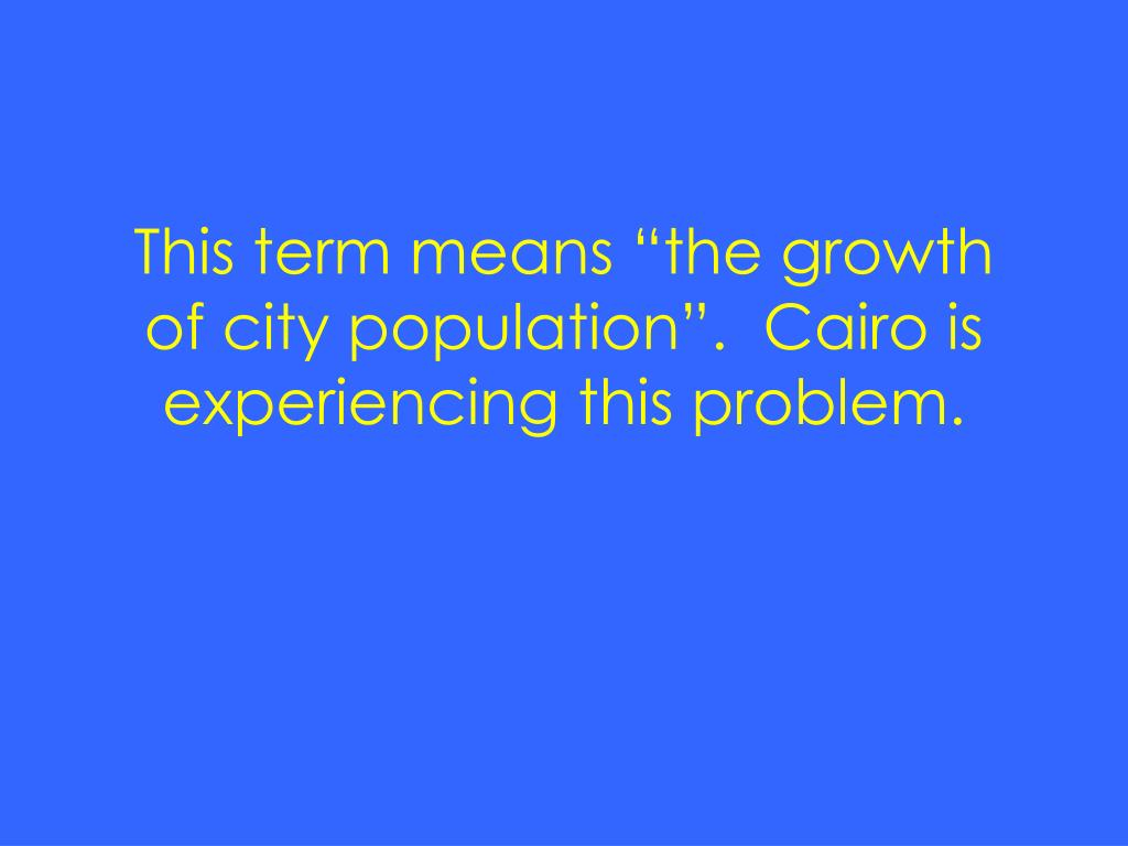 """This term means """"the growth of city population"""".  Cairo is experiencing this problem."""