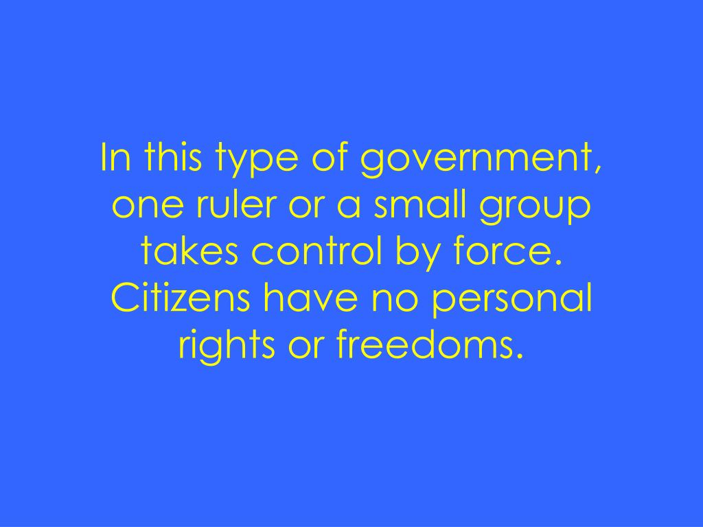 In this type of government, one ruler or a small group takes control by force.  Citizens have no personal rights or freedoms.