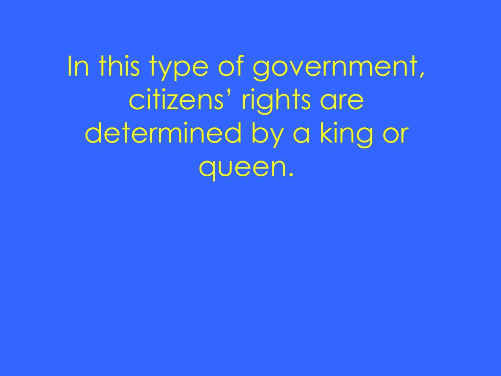 In this type of government, citizens' rights are determined by a king or queen.