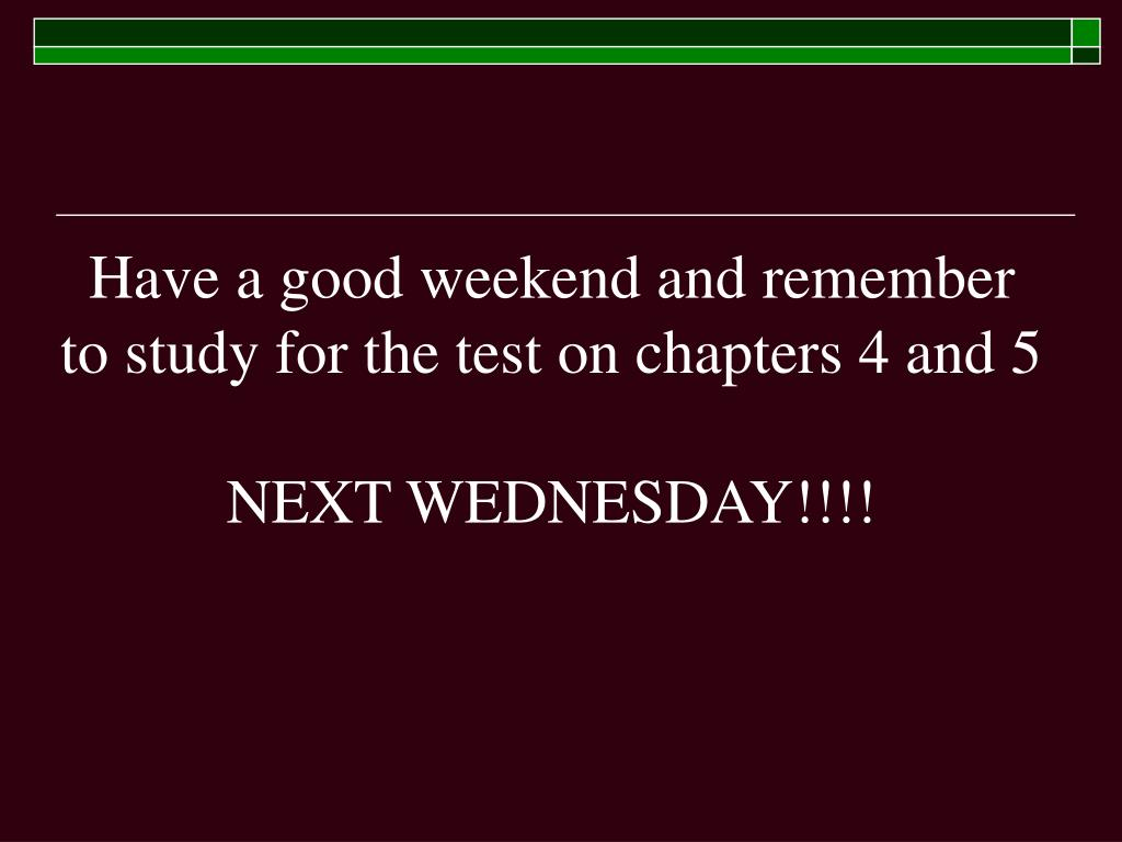 Have a good weekend and remember to study for the test on chapters 4 and 5