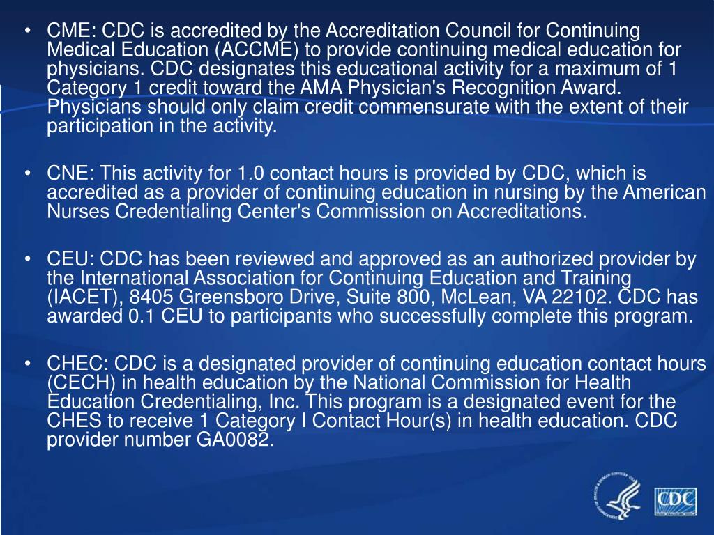 CME: CDC is accredited by the Accreditation Council for Continuing Medical Education (ACCME) to provide continuing medical education for physicians. CDC designates this educational activity for a maximum of 1 Category 1 credit toward the AMA Physician's Recognition Award. Physicians should only claim credit commensurate with the extent of their participation in the activity.