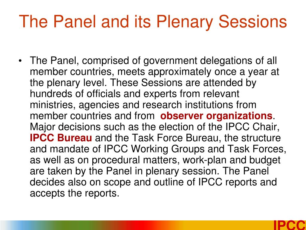 The Panel, comprised of government delegations of all member countries, meets approximately once a year at the plenary level. These Sessions are attended by hundreds of officials and experts from relevant ministries, agencies and research institutions from member countries and from