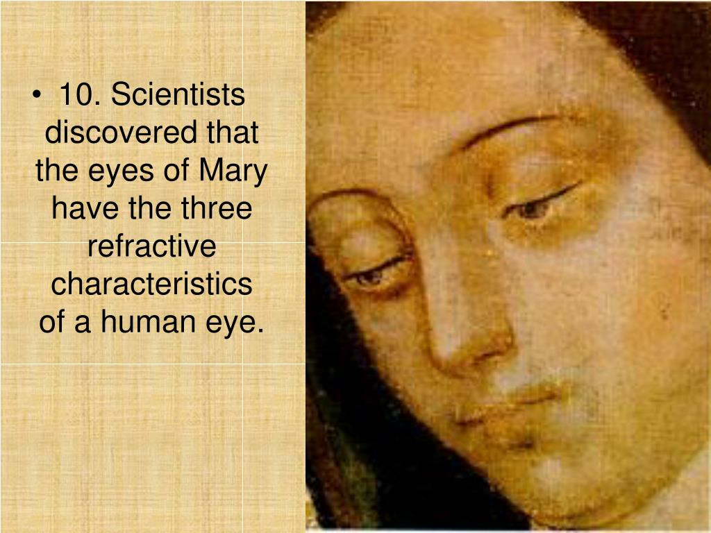 10. Scientists discovered that the eyes of Mary have the three refractive characteristics of a human eye.