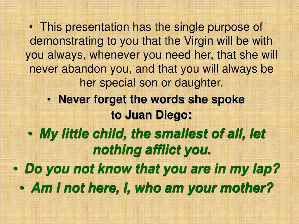 This presentation has the single purpose of demonstrating to you that the Virgin will be with you always, whenever you need her, that she will never abandon you, and that you will always be her special son or daughter.