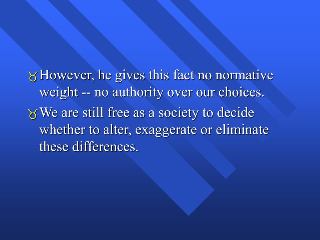 However, he gives this fact no normative weight -- no authority over our choices.