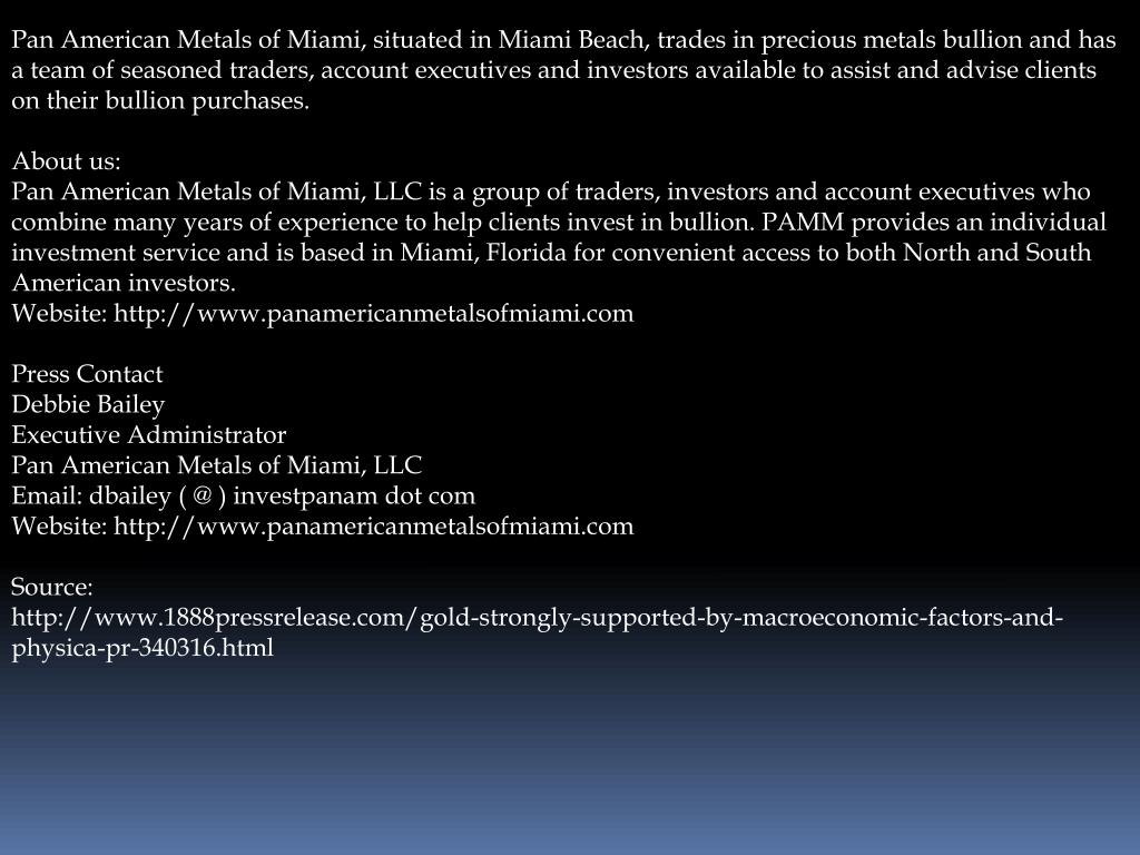 Pan American Metals of Miami, situated in Miami Beach, trades in precious metals bullion and has a team of seasoned traders, account executives and investors available to assist and advise clients on their bullion purchases.