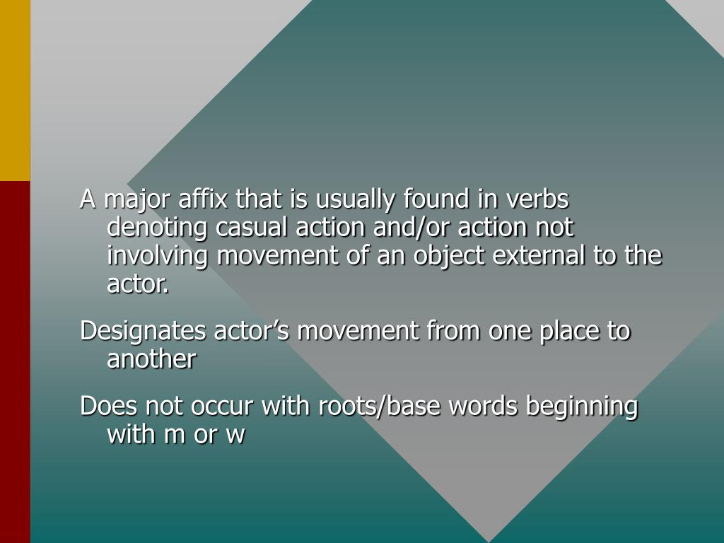 A major affix that is usually found in verbs denoting casual action and/or action not involving movement of an object external to the actor.
