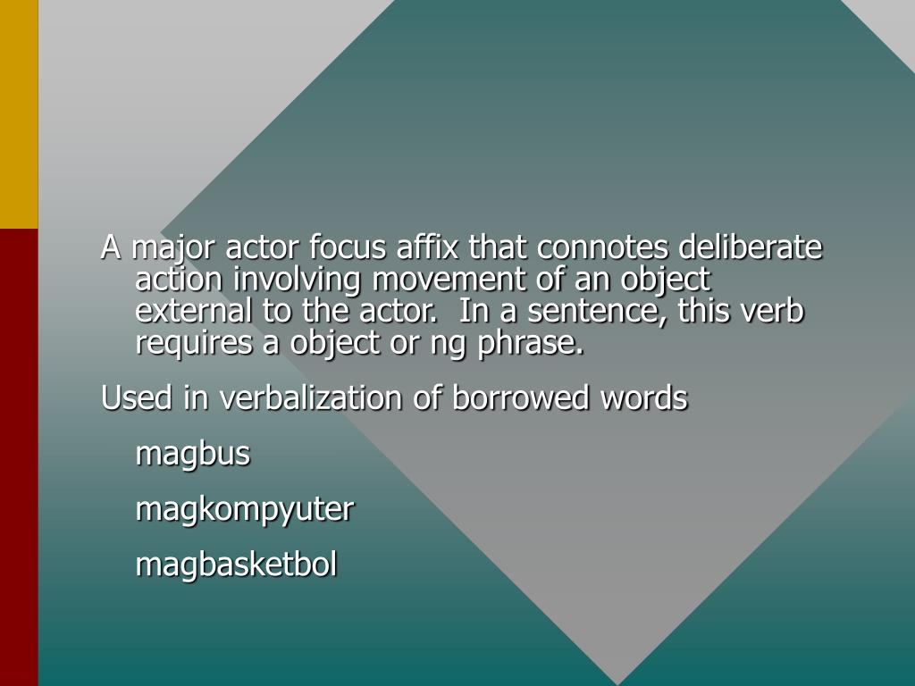A major actor focus affix that connotes deliberate action involving movement of an object external to the actor.  In a sentence, this verb requires a object or ng phrase.