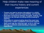 help children make new meaning of their trauma history and current experiences