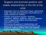 support and promote positive and stable relationships in the life of the child
