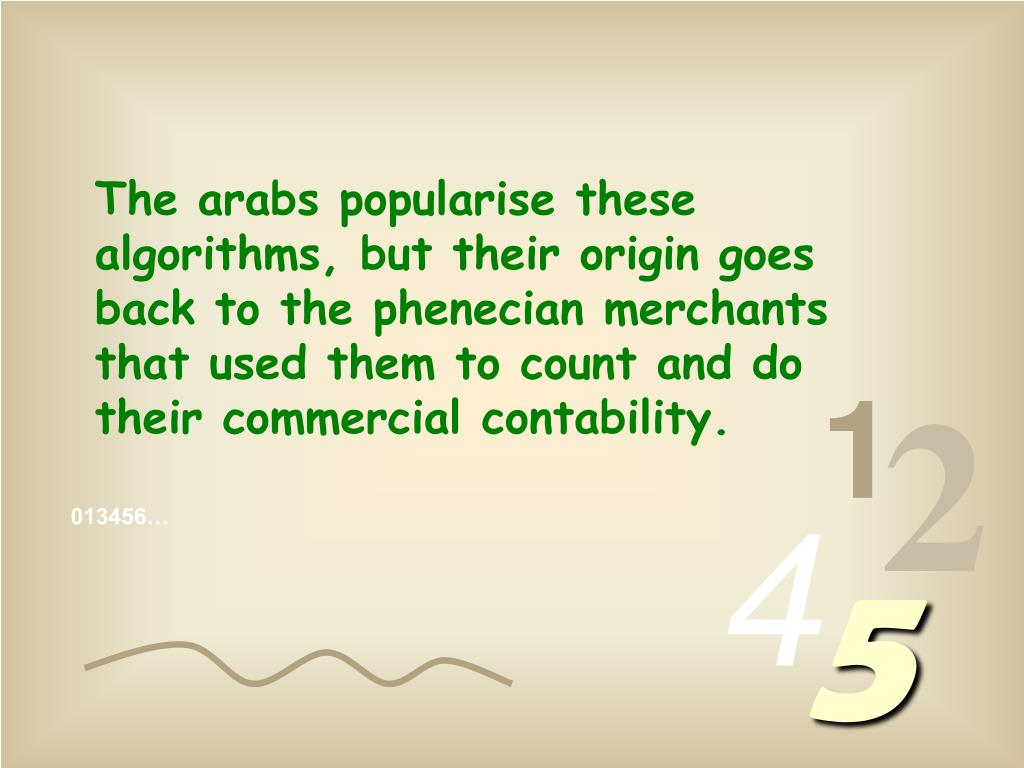 The arabs popularise these algorithms, but their origin goes back to the phenecian merchants that used them to count and do their commercial contability.