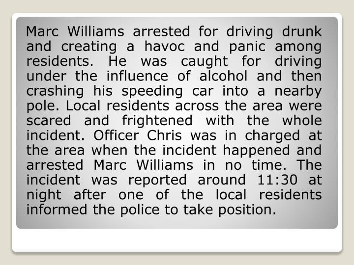 Marc Williams arrested for driving drunk and creating a havoc and panic among residents. He was ca...