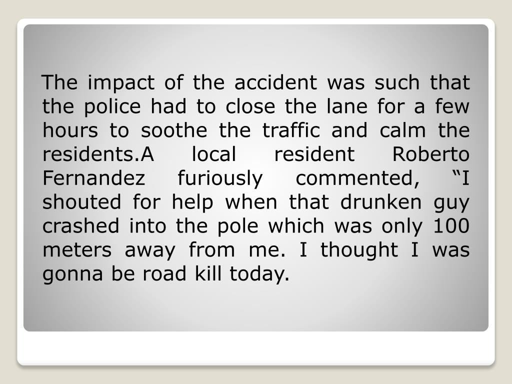 """The impact of the accident was such that the police had to close the lane for a few hours to soothe the traffic and calm the residents.A local resident Roberto Fernandez furiously commented, """"I shouted for help when that drunken guy crashed into the pole which was only 100 meters away from me. I thought I was gonna be road kill today."""