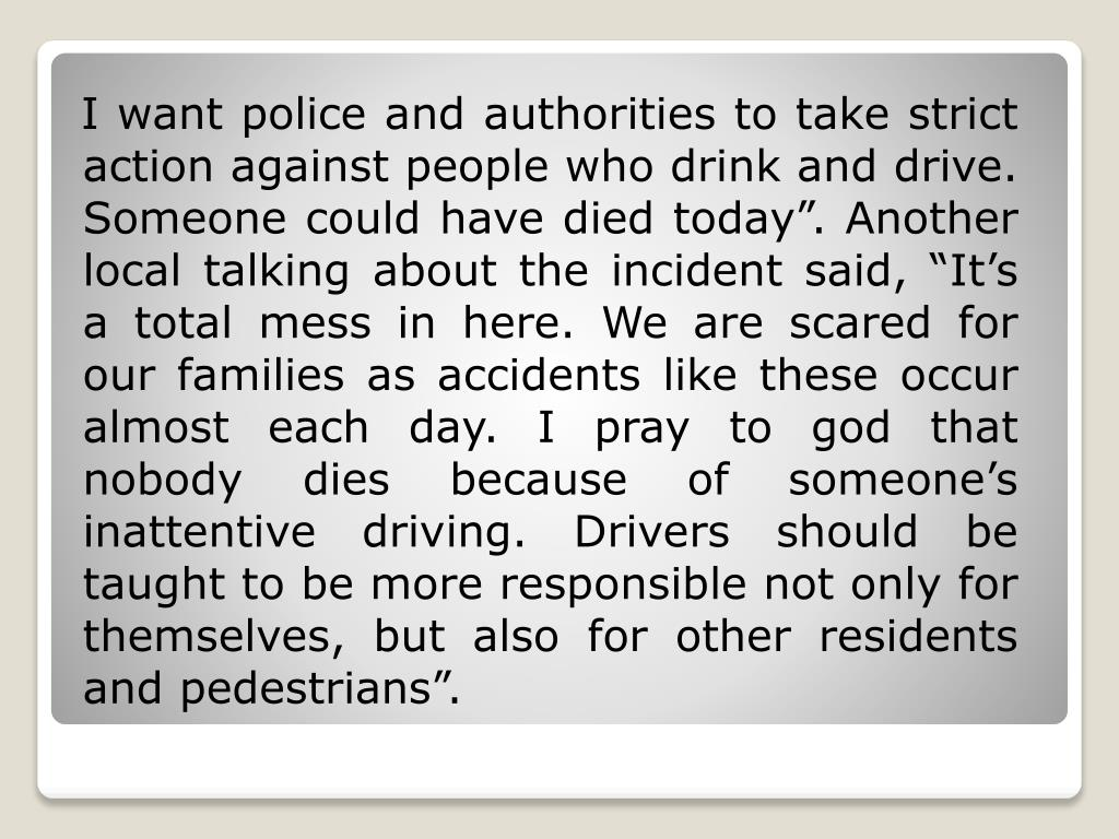 """I want police and authorities to take strict action against people who drink and drive. Someone could have died today"""". Another local talking about the incident said, """"It's a total mess in here. We are scared for our families as accidents like these occur almost each day. I pray to god that nobody dies because of someone's inattentive driving. Drivers should be taught to be more responsible not only for themselves, but also for other residents and pedestrians""""."""
