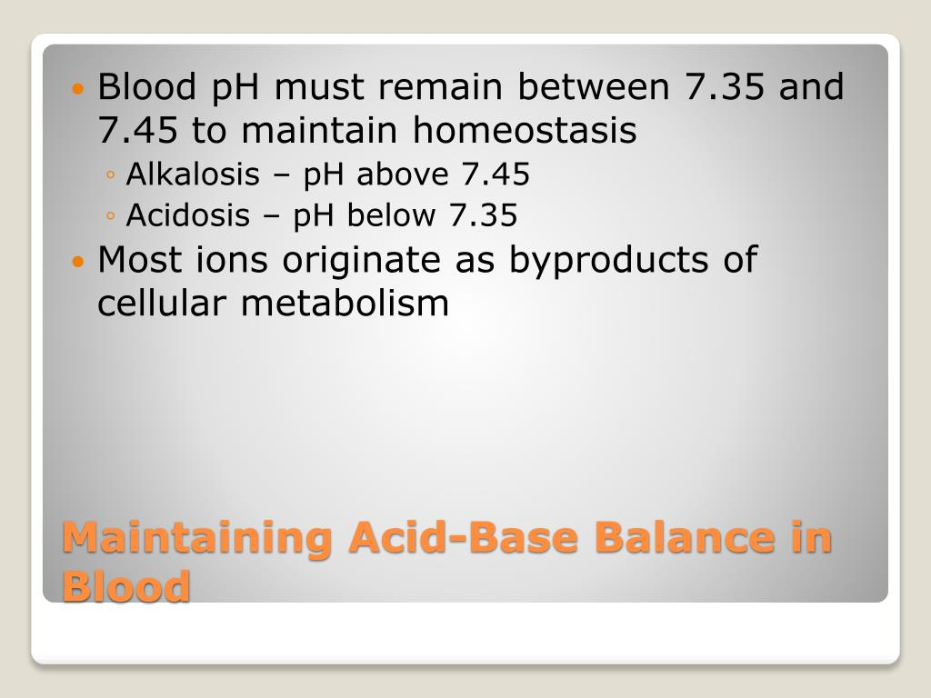 Blood pH must remain between 7.35 and 7.45 to maintain homeostasis