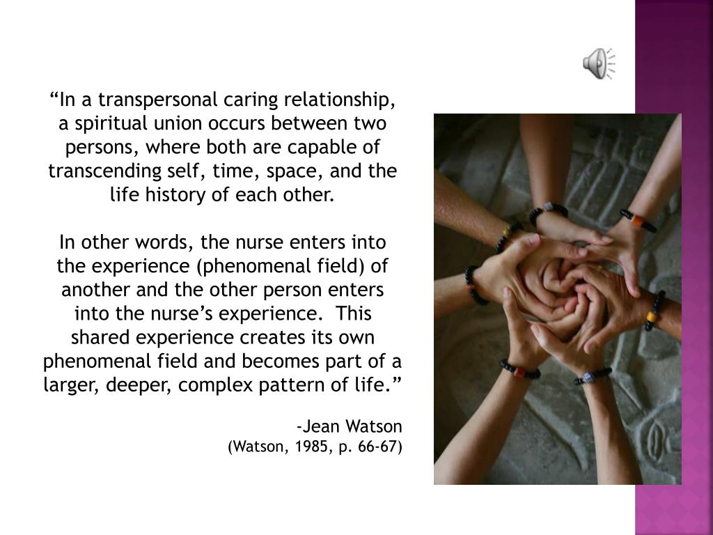 """""""In a transpersonal caring relationship, a spiritual union occurs between two persons, where both are capable of transcending self, time, space, and the life history of each other."""