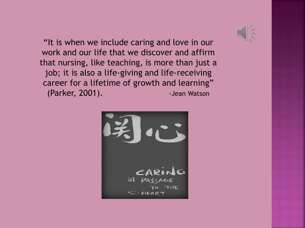 """""""It is when we include caring and love in our work and our life that we discover and affirm that nursing, like teaching, is more than just a job; it is also a life-giving and life-receiving career for a lifetime of growth and learning"""" (Parker, 2001)."""