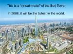 this is a virtual model of the burj tower in 2008 it will be the tallest in the world