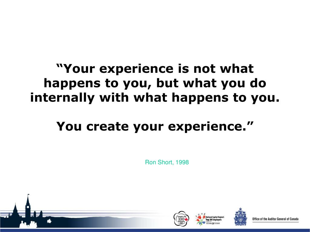 """Your experience is not what happens to you, but what you do internally with what happens to you."