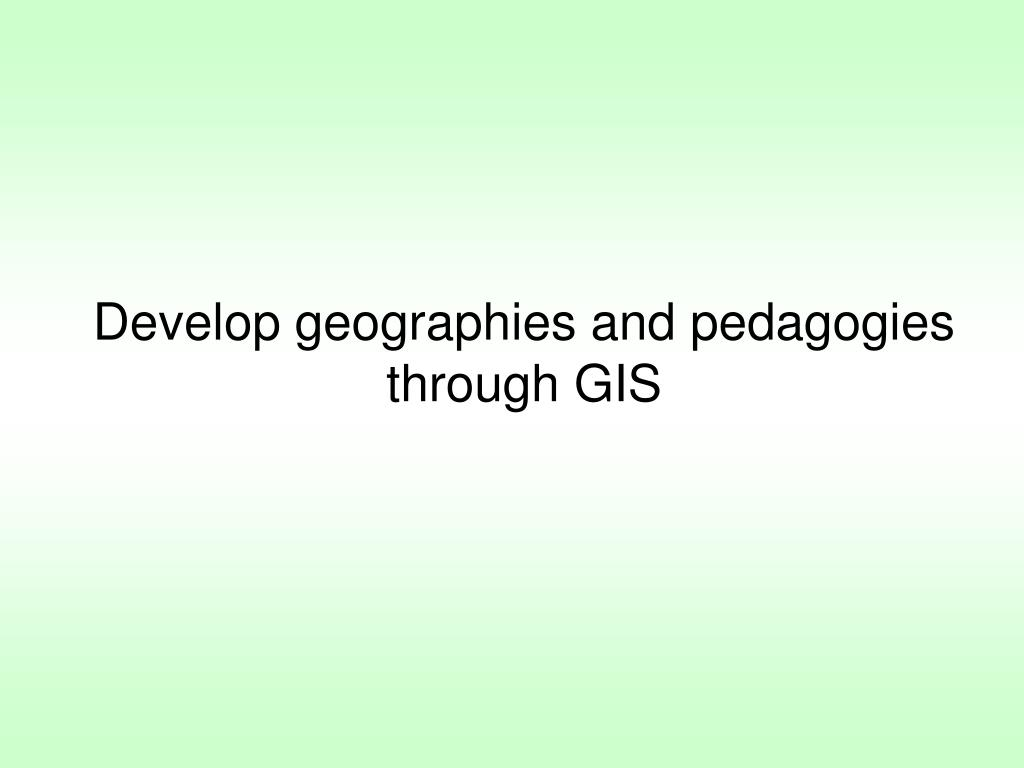 Develop geographies and pedagogies through GIS