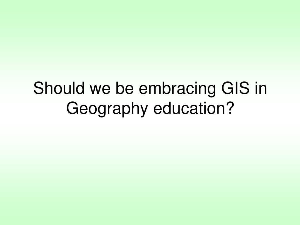 Should we be embracing GIS in Geography education?