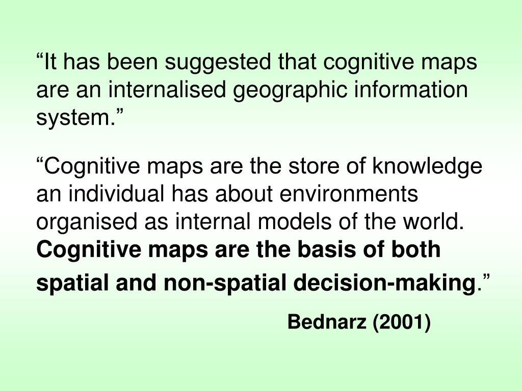 """""""Cognitive maps are the store of knowledge an individual has about environments organised as internal models of the world."""