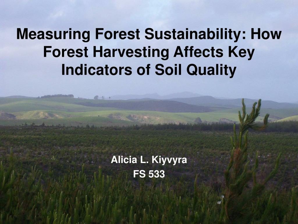 measuring forest sustainability how forest harvesting affects key indicators of soil quality l.