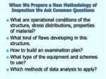 when we prepare a new methodology of inspection we ask common questions