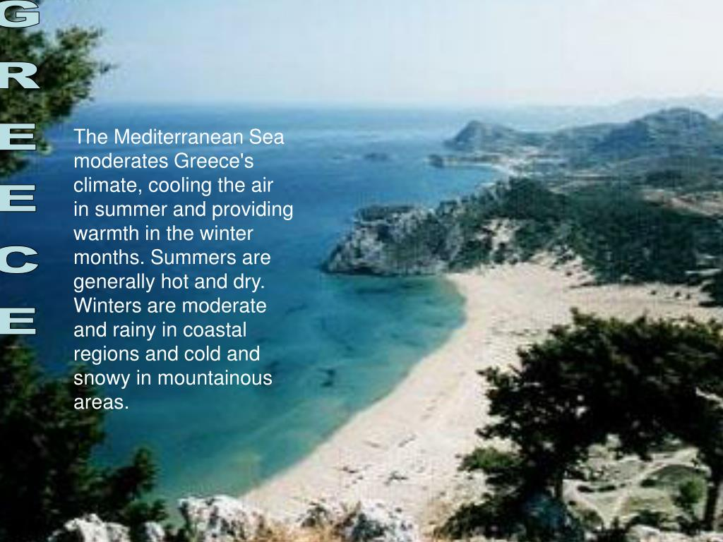 The Mediterranean Sea moderates Greece's climate, cooling the air in summer and providing warmth in the winter months. Summers are generally hot and dry. Winters are moderate and rainy in coastal regions and cold and snowy in mountainous areas.